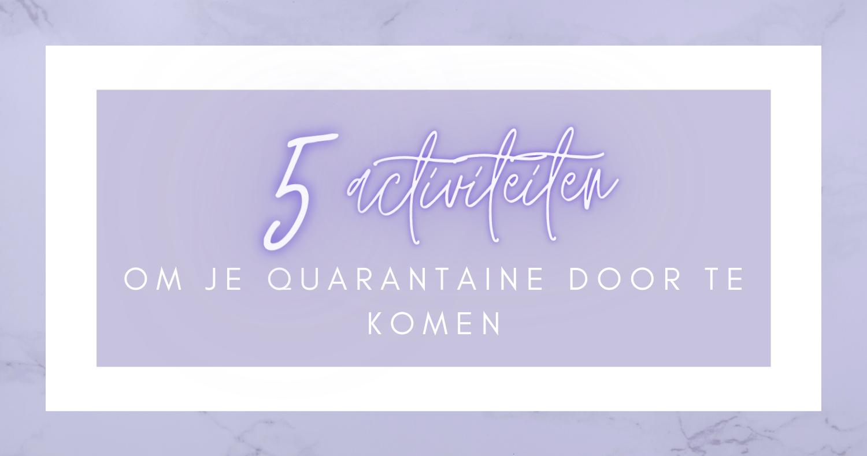 5 activiteiten om je quarantaine door te komen
